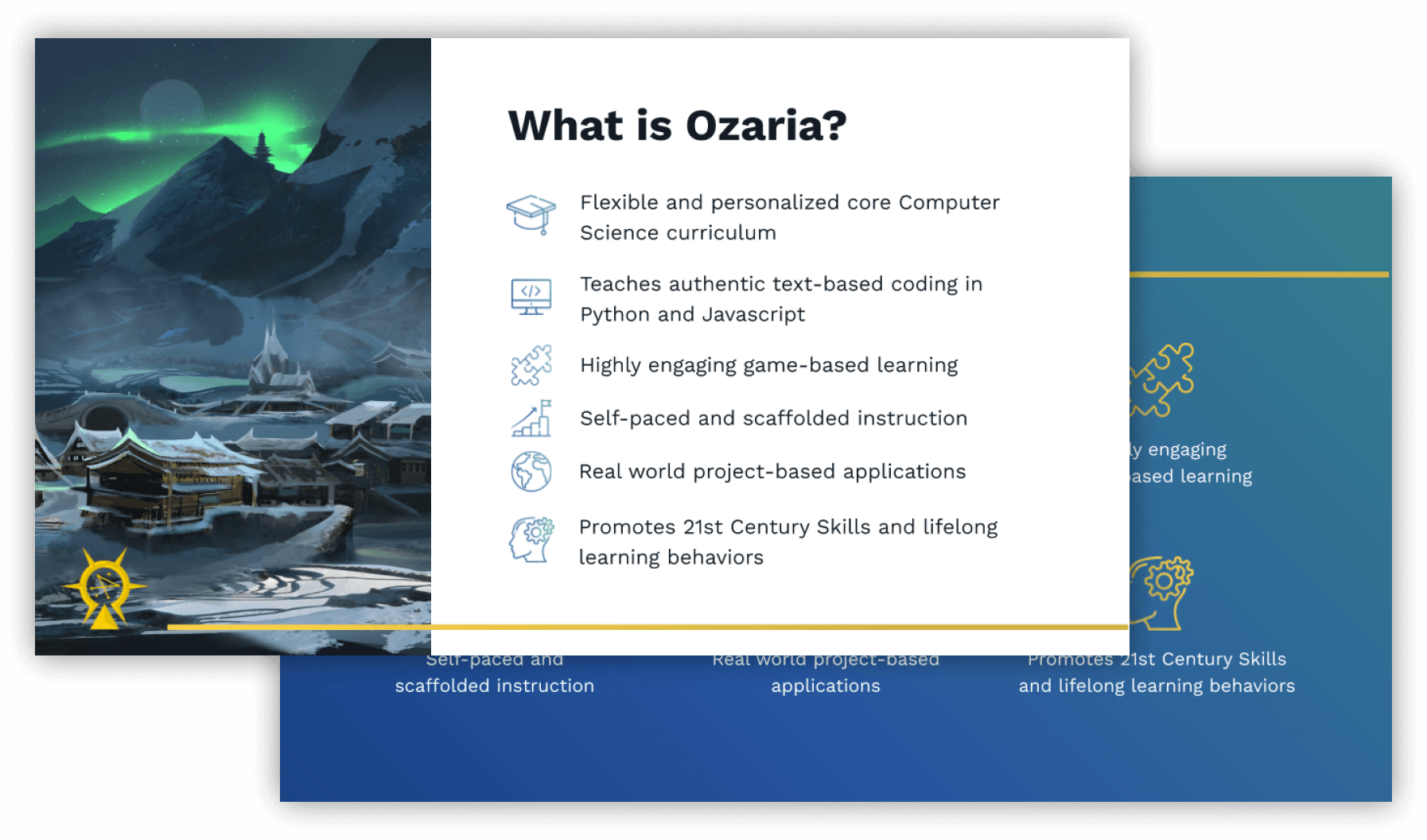 Slide with following text. What is Ozaria? Flexible and personalized core computer science curriculum. Teaches authentic text-based coding in Python and Javascript. Highly engaging game-based learning. Self-paced and scaffolded instruction. Real world project-based applications. Promotes 21st Century Skills and lifelong learning behaviors.